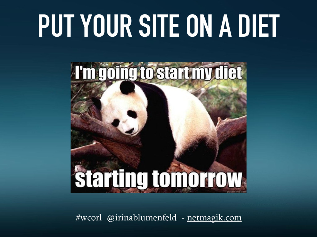 PUT YOUR SITE ON A DIET #wcorl @irinablumenfeld...