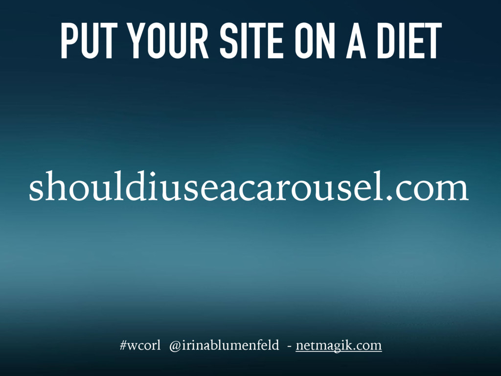 PUT YOUR SITE ON A DIET shouldiuseacarousel.com...