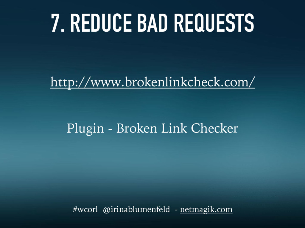 7. REDUCE BAD REQUESTS http://www.brokenlinkche...