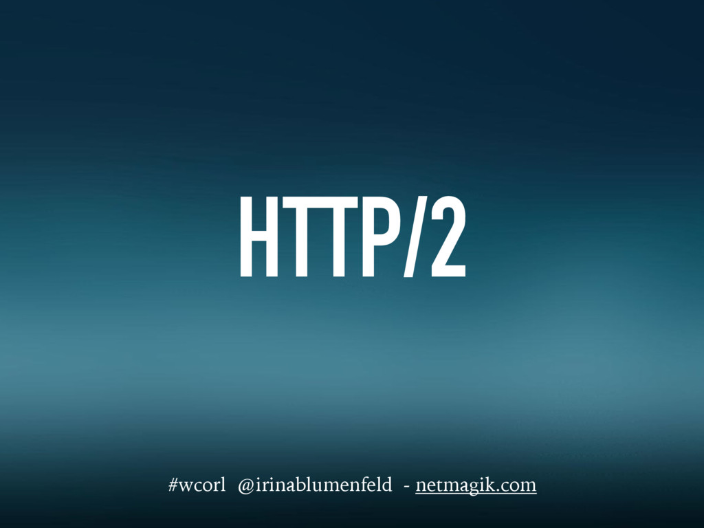 HTTP/2 #wcorl @irinablumenfeld - netmagik.com