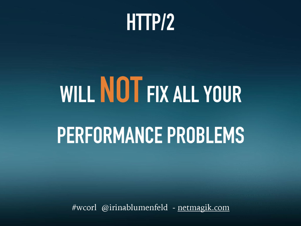 HTTP/2 WILL NOT FIX ALL YOUR PERFORMANCE PROBLE...