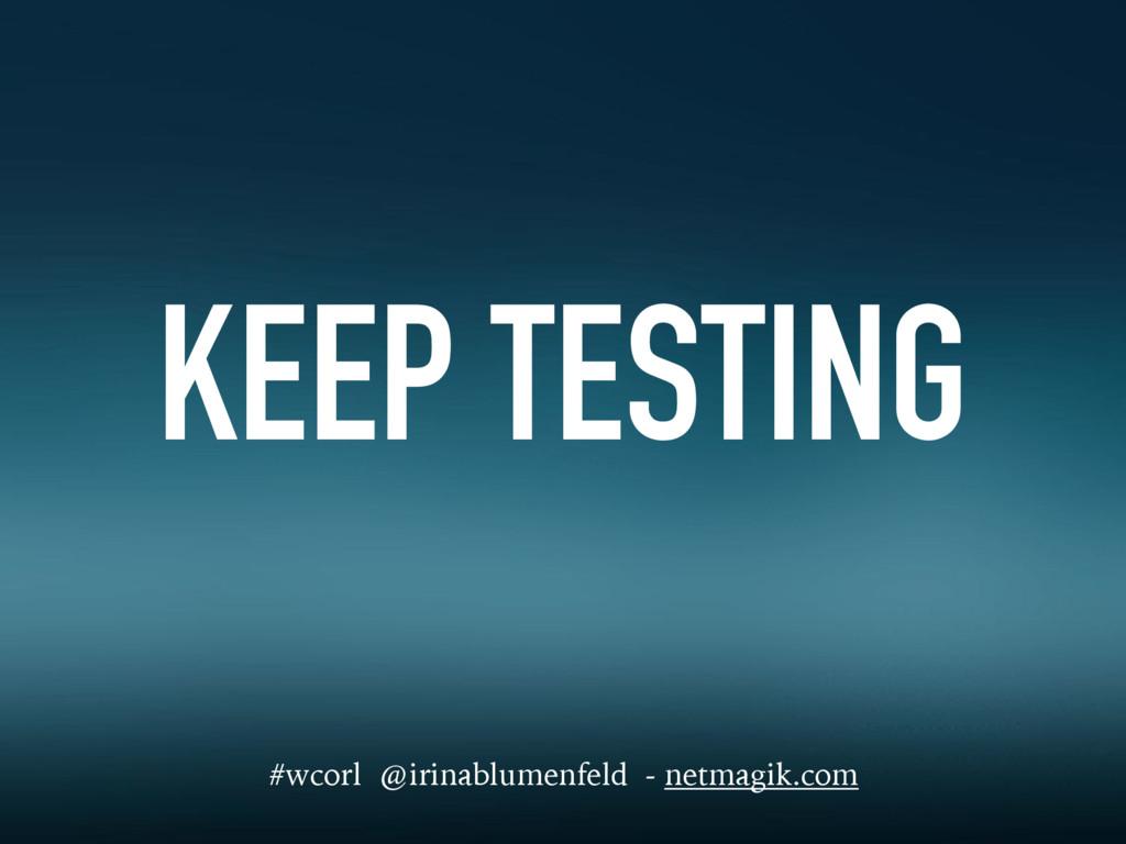 KEEP TESTING #wcorl @irinablumenfeld - netmagik...