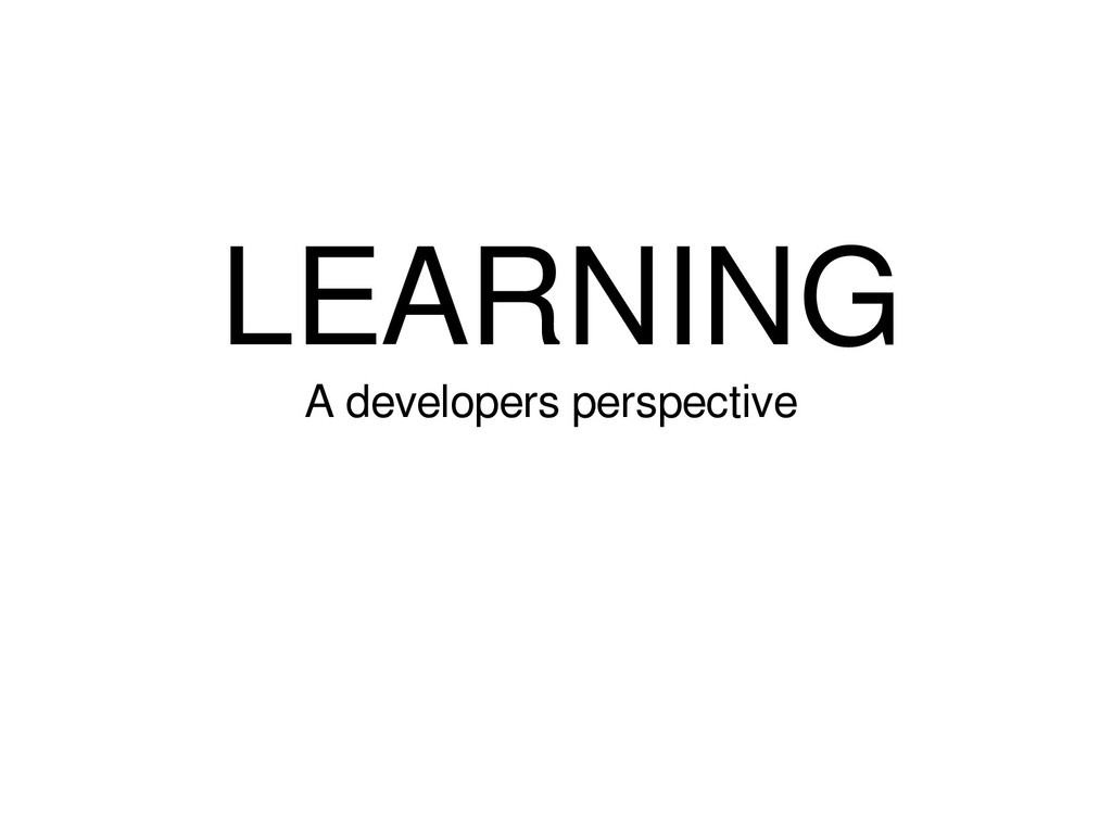 LEARNING A developers perspective