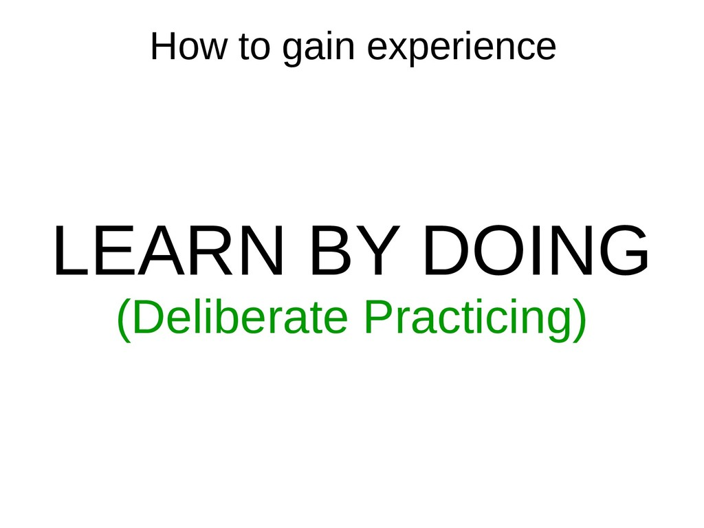 How to gain experience LEARN BY DOING (Delibera...