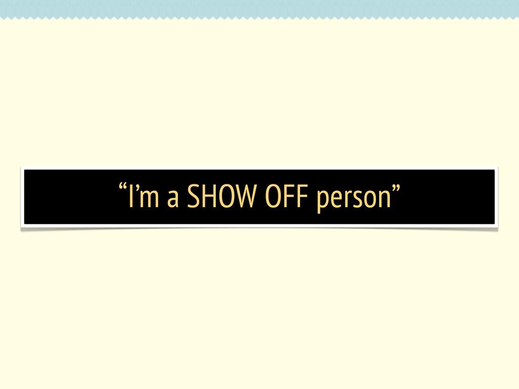 """I'm a SHOW OFF person"""