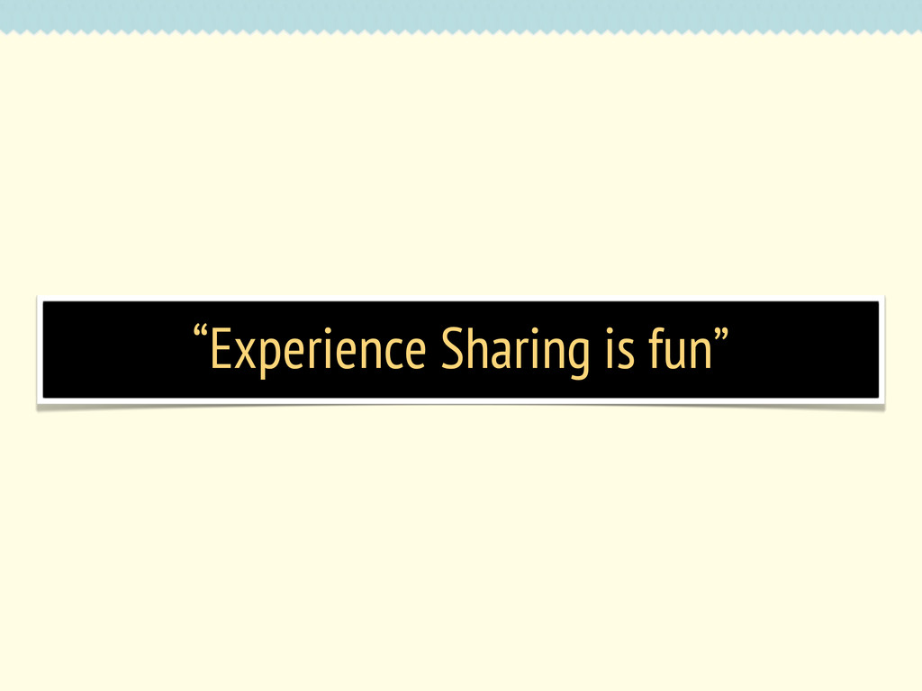 """Experience Sharing is fun"""