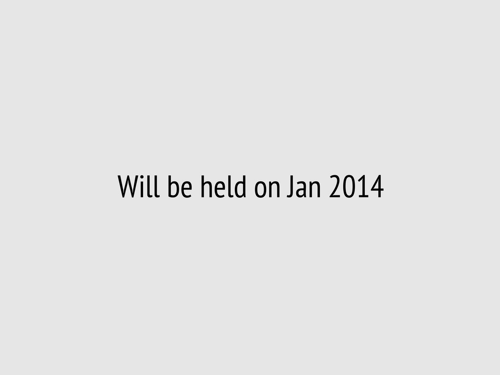Will be held on Jan 2014