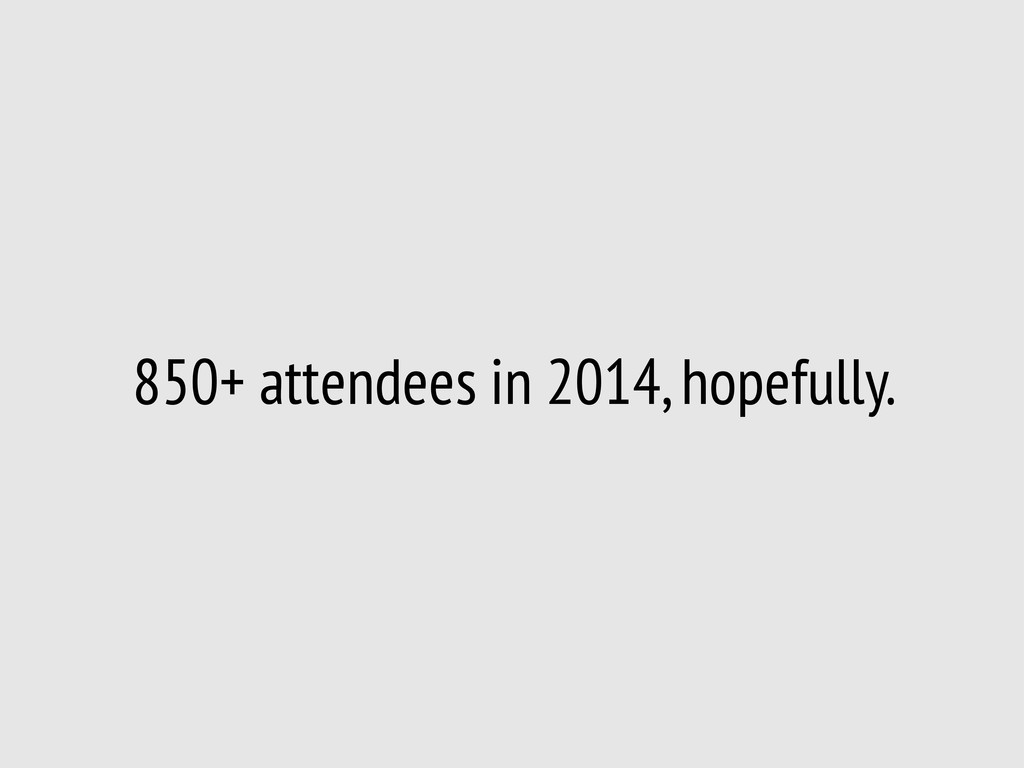 850+ attendees in 2014, hopefully.