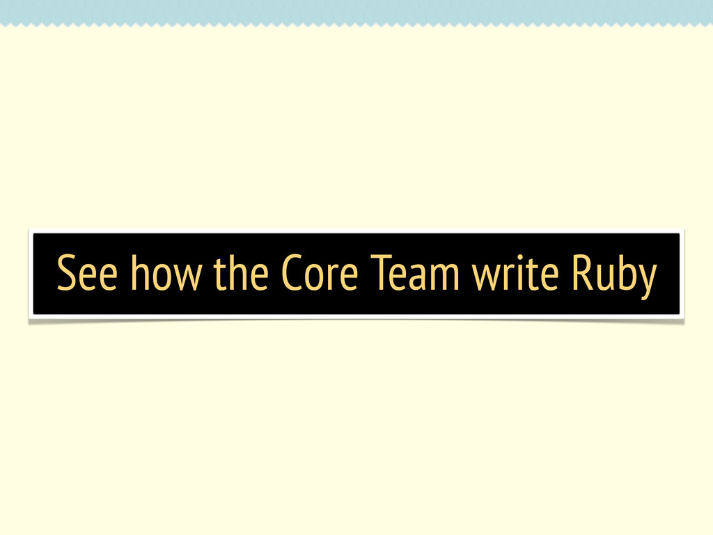 See how the Core Team write Ruby