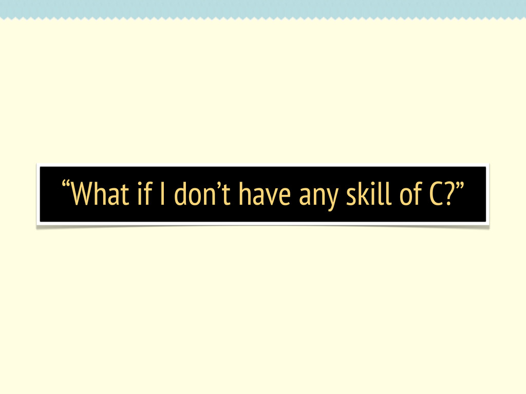 """What if I don't have any skill of C?"""