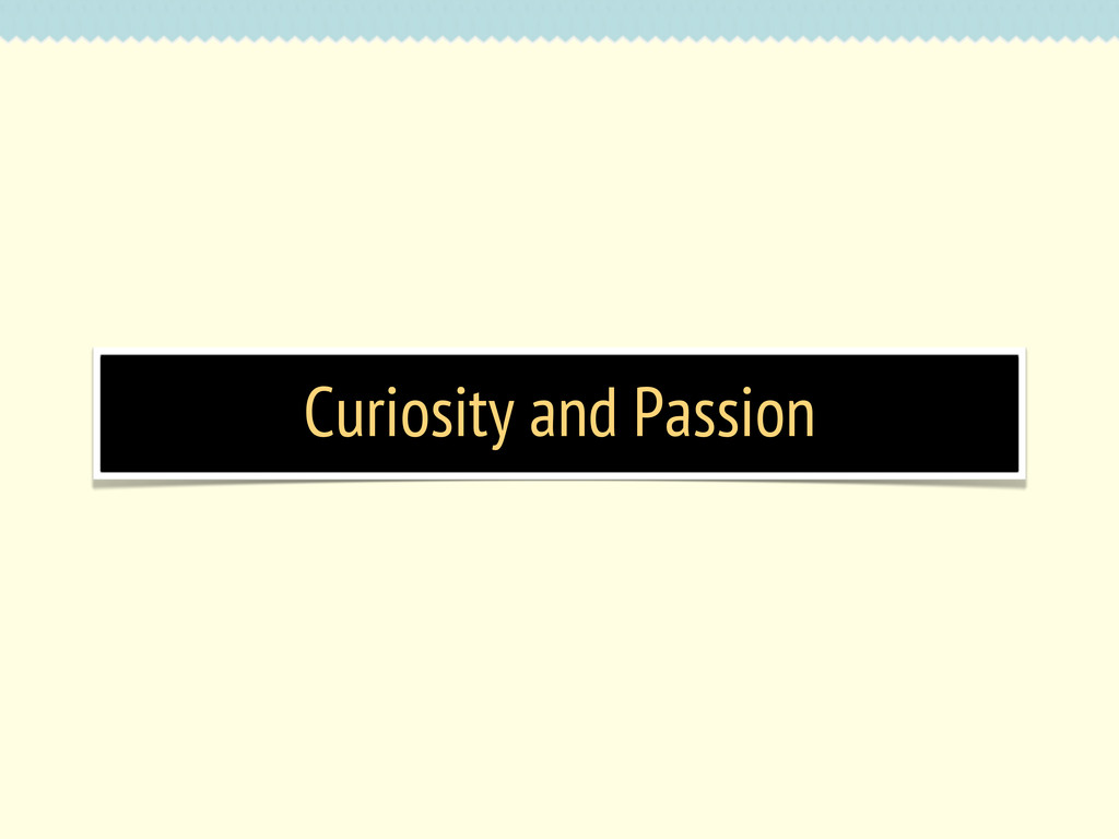 Curiosity and Passion