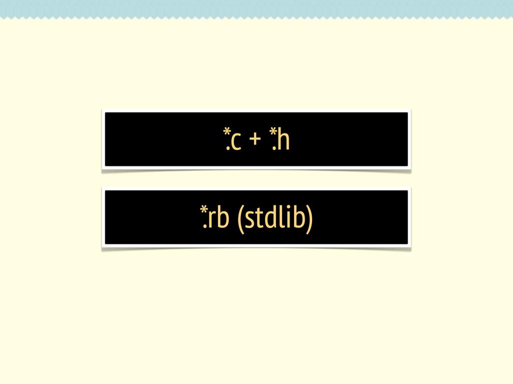 * .c + * .h * .rb (stdlib)