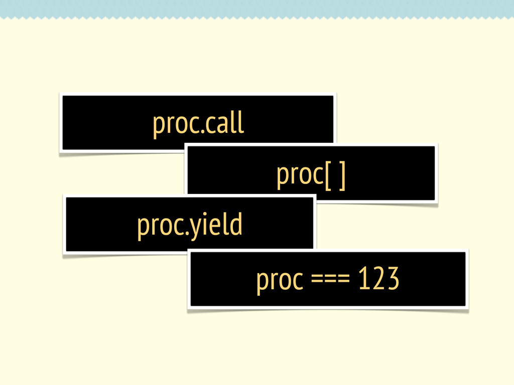 proc.call proc[ ] proc.yield proc === 123