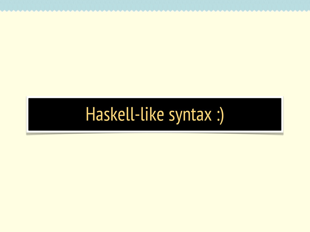 Haskell-like syntax :)