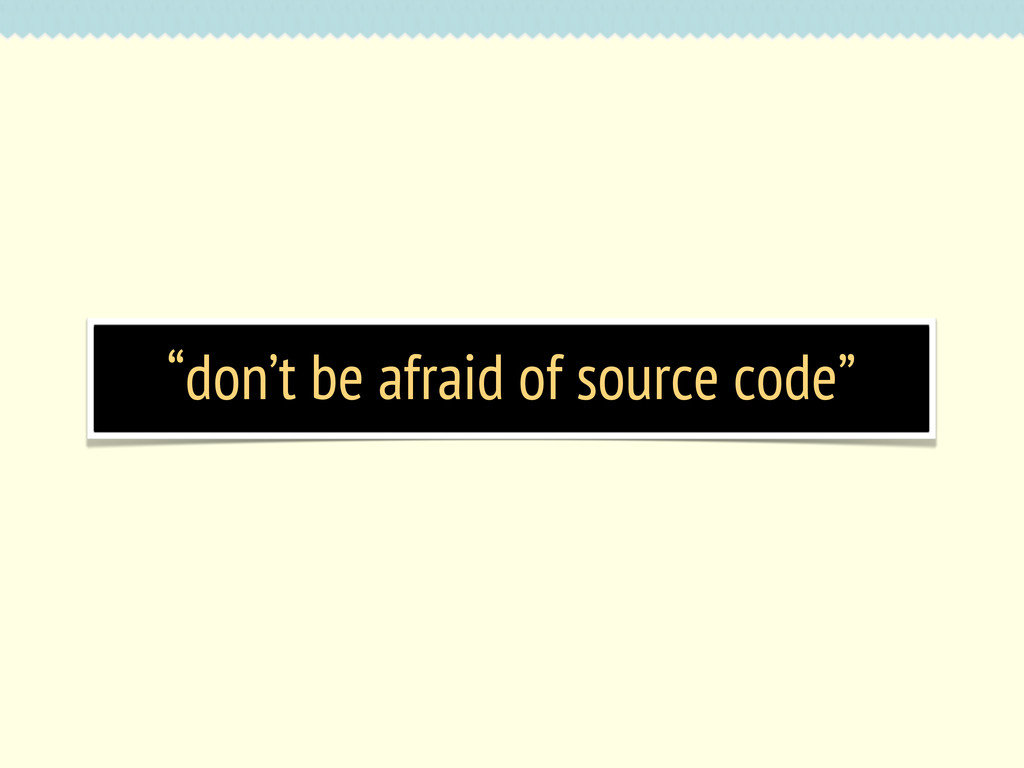 """don't be afraid of source code"""