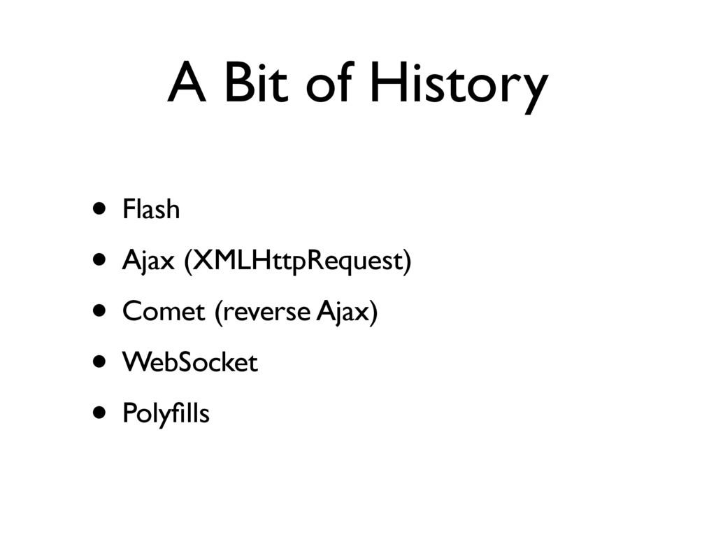 A Bit of History • Flash • Ajax (XMLHttpRequest...