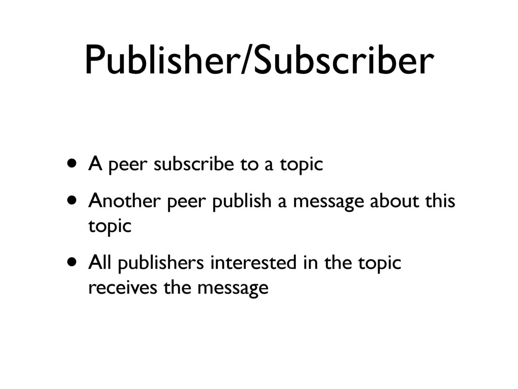Publisher/Subscriber • A peer subscribe to a to...