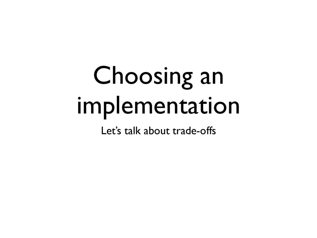 Choosing an implementation Let's talk about tra...