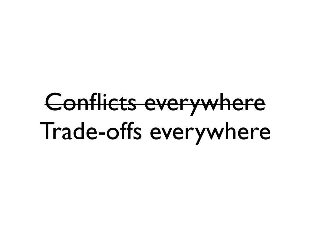 Conflicts everywhere Trade-offs everywhere