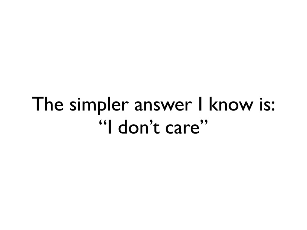 """The simpler answer I know is: """"I don't care"""""""