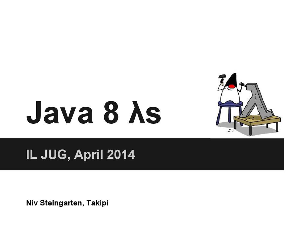 Java 8 λs IL JUG, April 2014 Niv Steingarten, T...