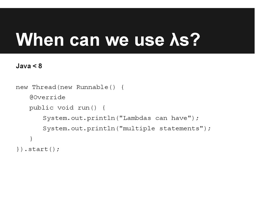 When can we use λs? Java < 8 new Thread(new Run...