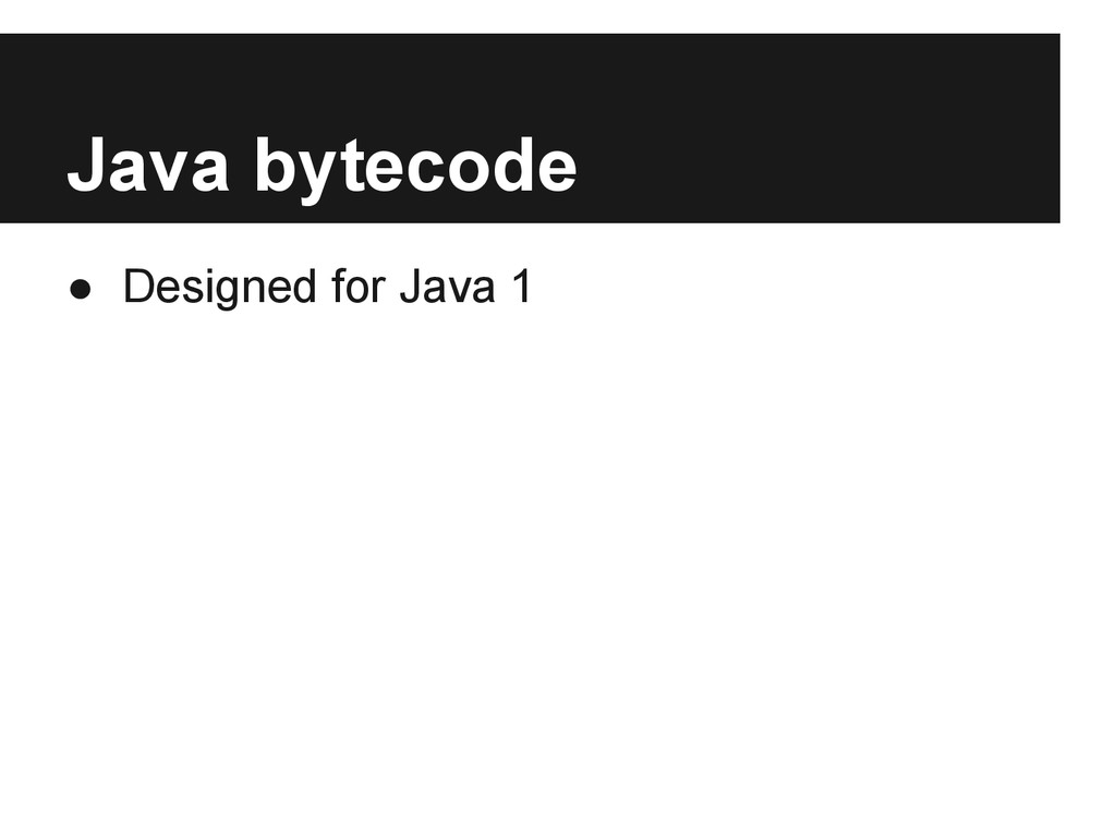Java bytecode ● Designed for Java 1