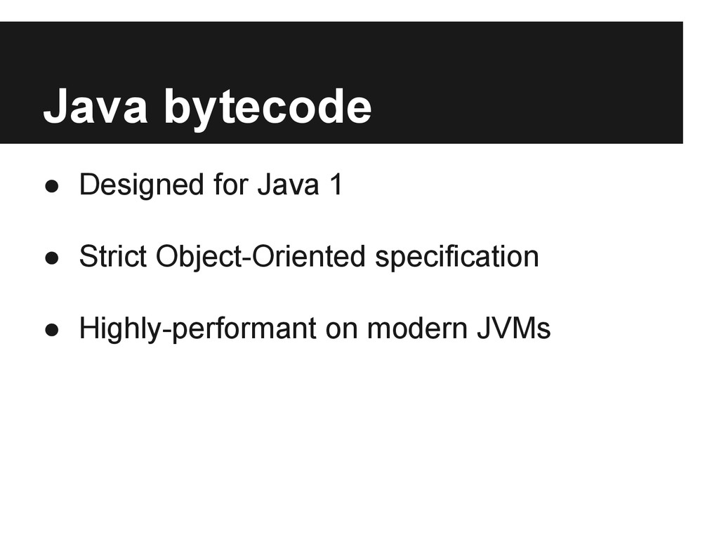 Java bytecode ● Designed for Java 1 ● Strict Ob...