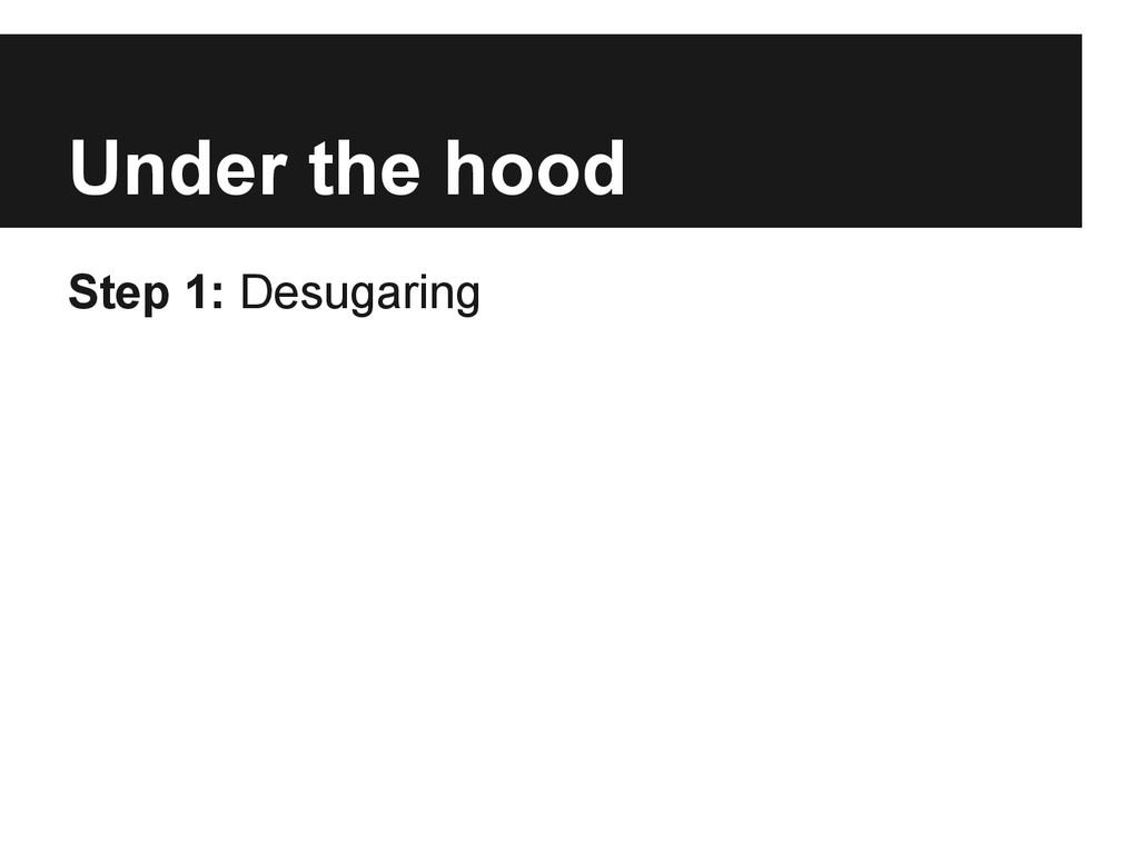 Under the hood Step 1: Desugaring
