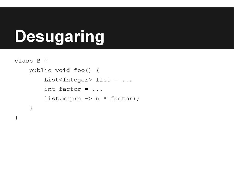 Desugaring class B { public void foo() { List<I...