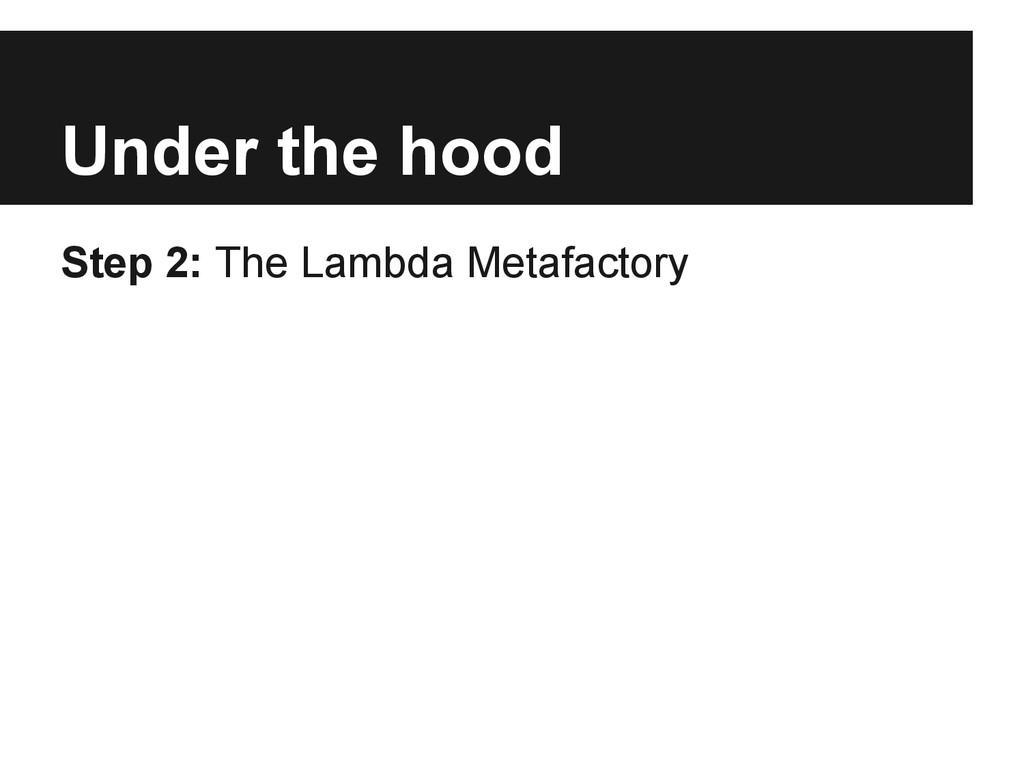 Under the hood Step 2: The Lambda Metafactory