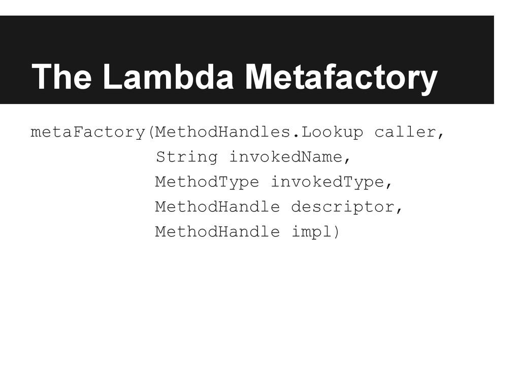The Lambda Metafactory metaFactory(MethodHandle...