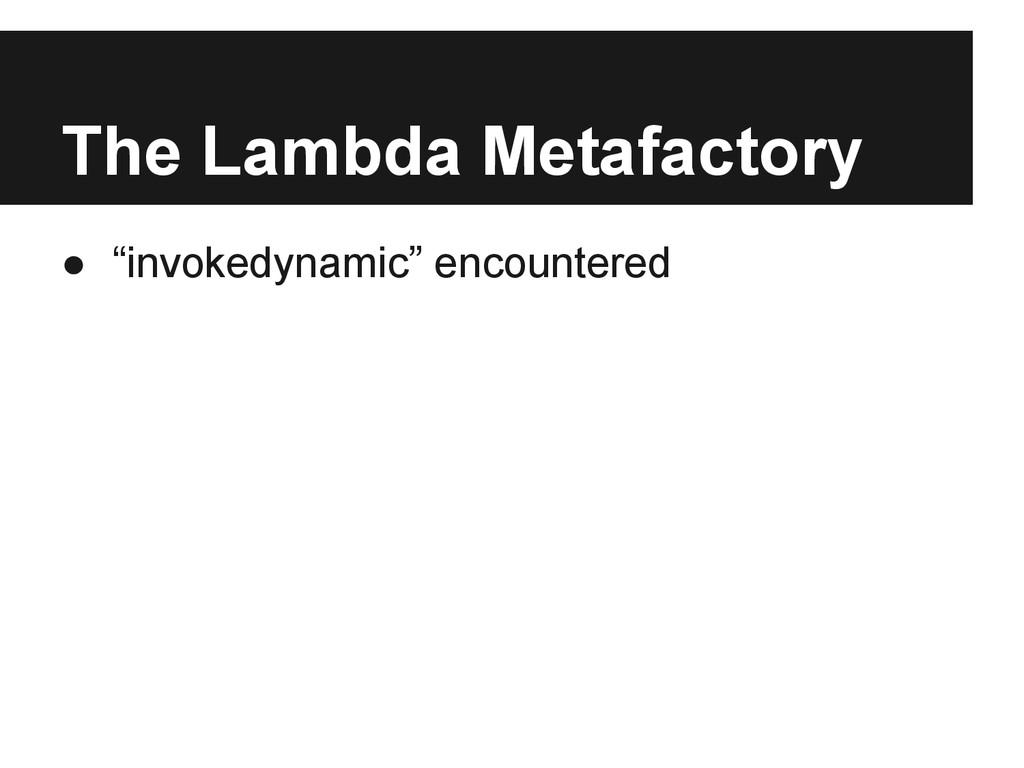 "The Lambda Metafactory ● ""invokedynamic"" encoun..."