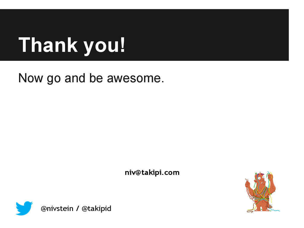 Thank you! Now go and be awesome. niv@takipi.co...