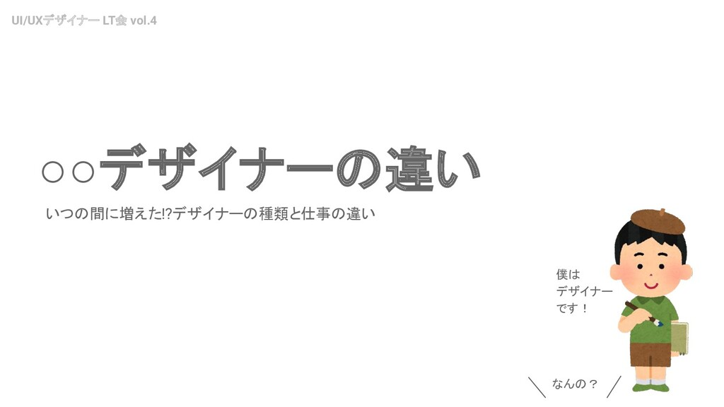 UI/UXデザイナー LT会 vol.4 ○○デザイナーの違い いつの間に増えた!?デザイナー...