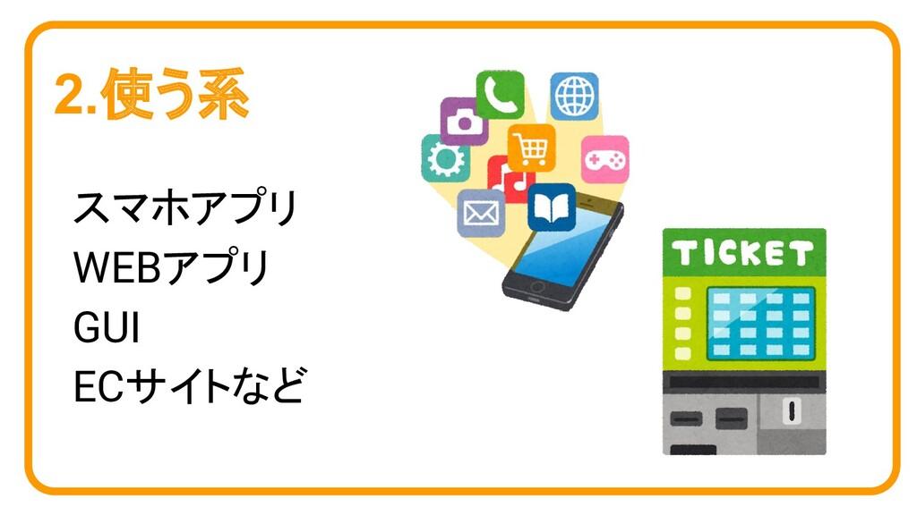 2.使う系 スマホアプリ WEBアプリ GUI ECサイトなど
