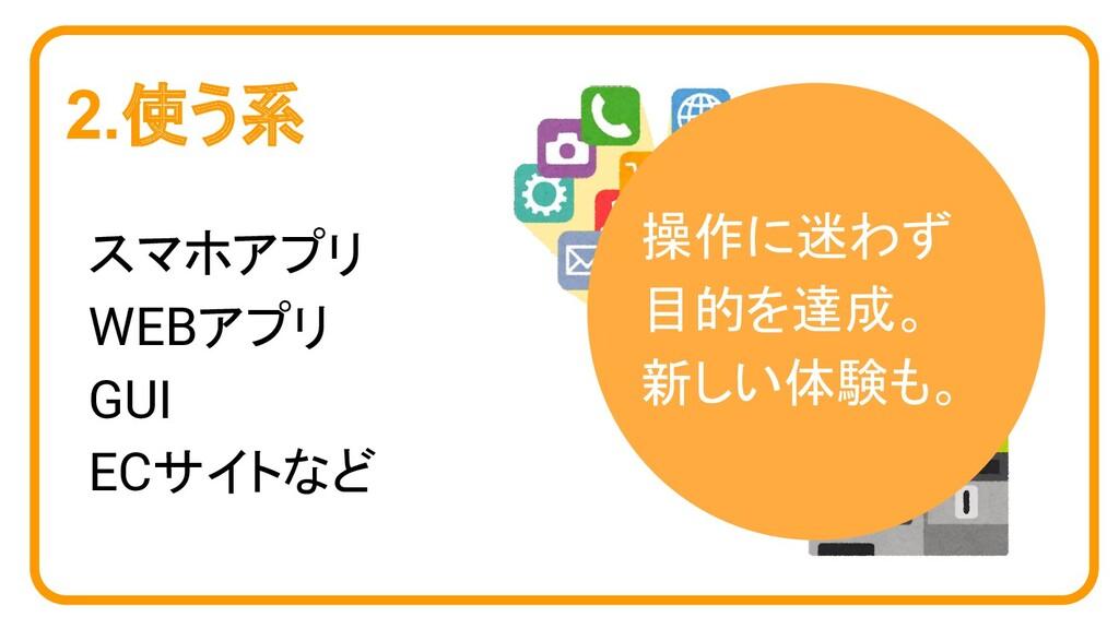 2.使う系 スマホアプリ WEBアプリ GUI ECサイトなど 操作に迷わず 目的を達成。 新...