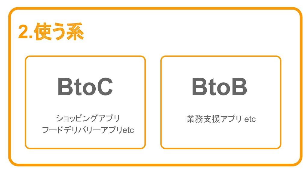 2.使う系 BtoC BtoB ショッピングアプリ フードデリバリーアプリetc 業務支援アプ...