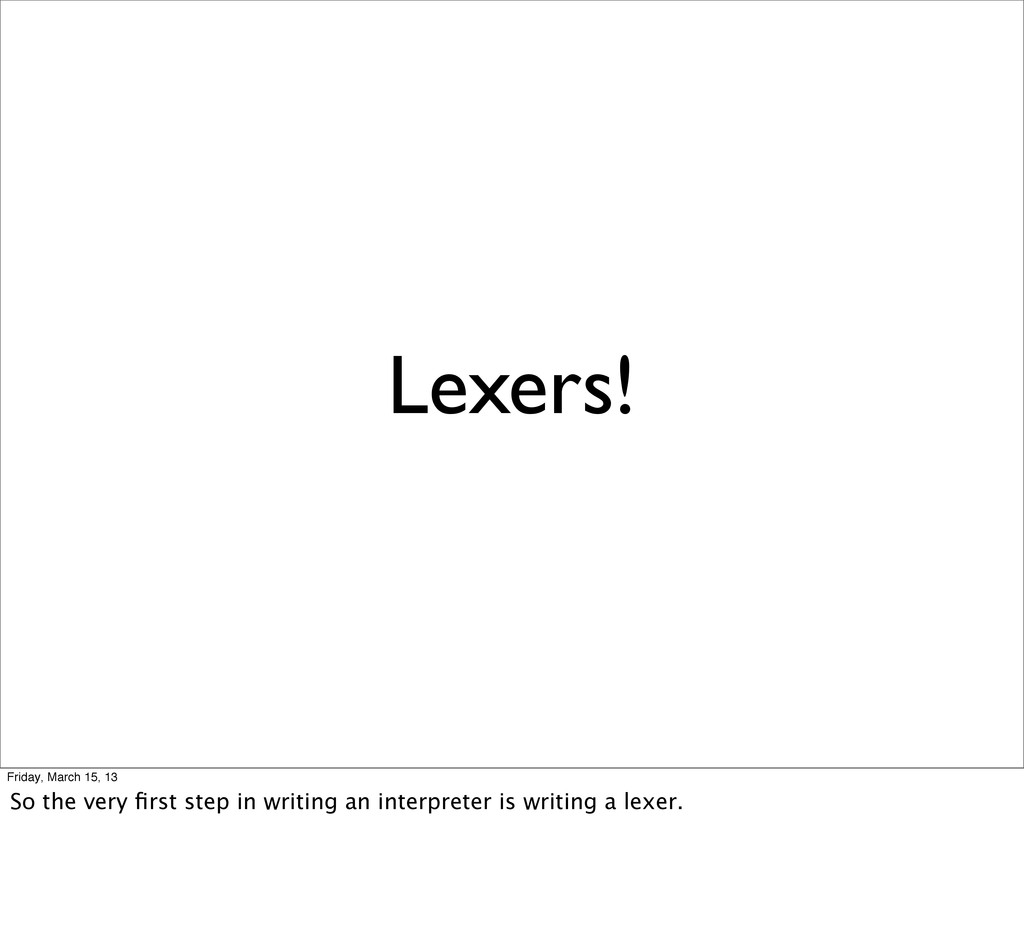 Lexers! Friday, March 15, 13 So the very first s...