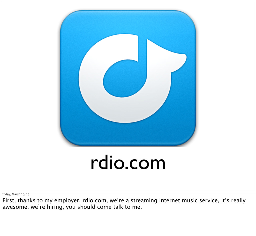 rdio.com Friday, March 15, 13 First, thanks to ...