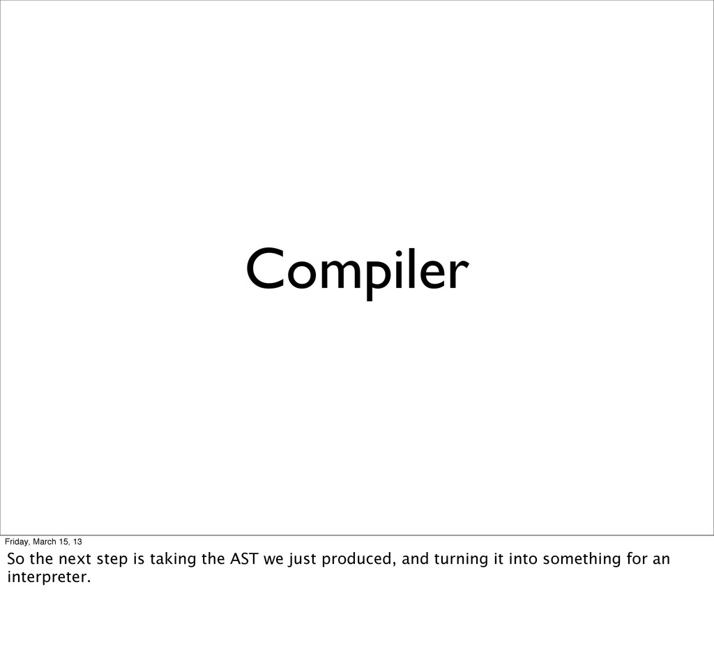 Compiler Friday, March 15, 13 So the next step ...