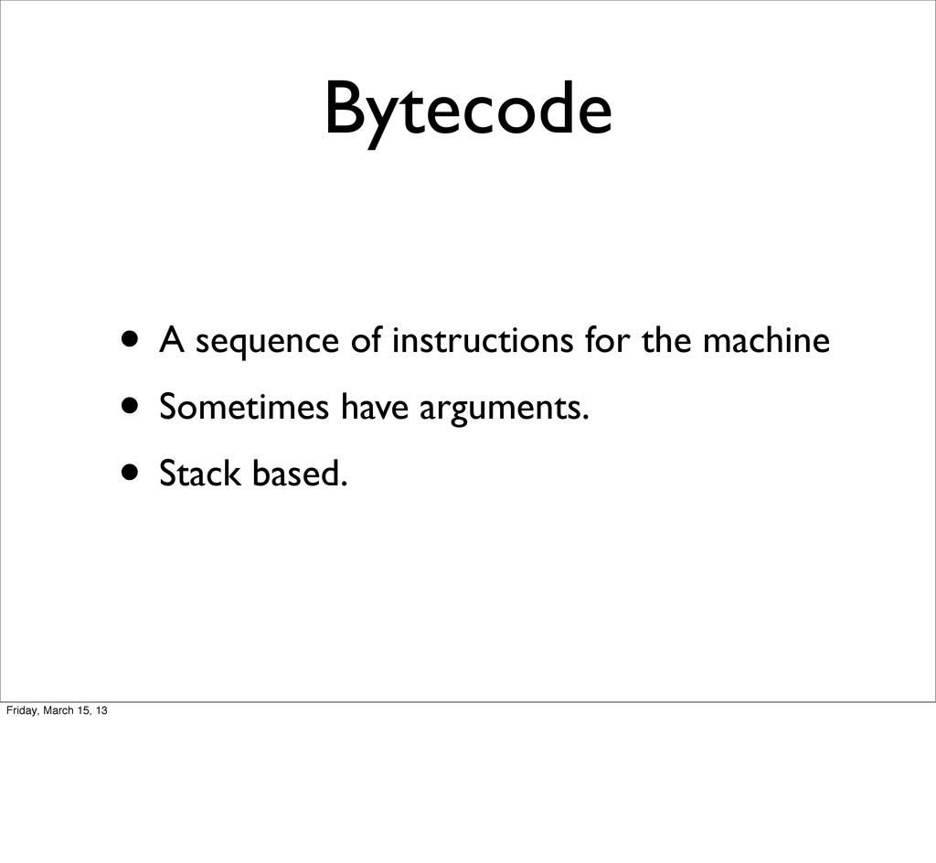 Bytecode • A sequence of instructions for the m...