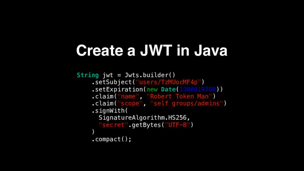 Create a JWT in Java String jwt = Jwts.builder(...