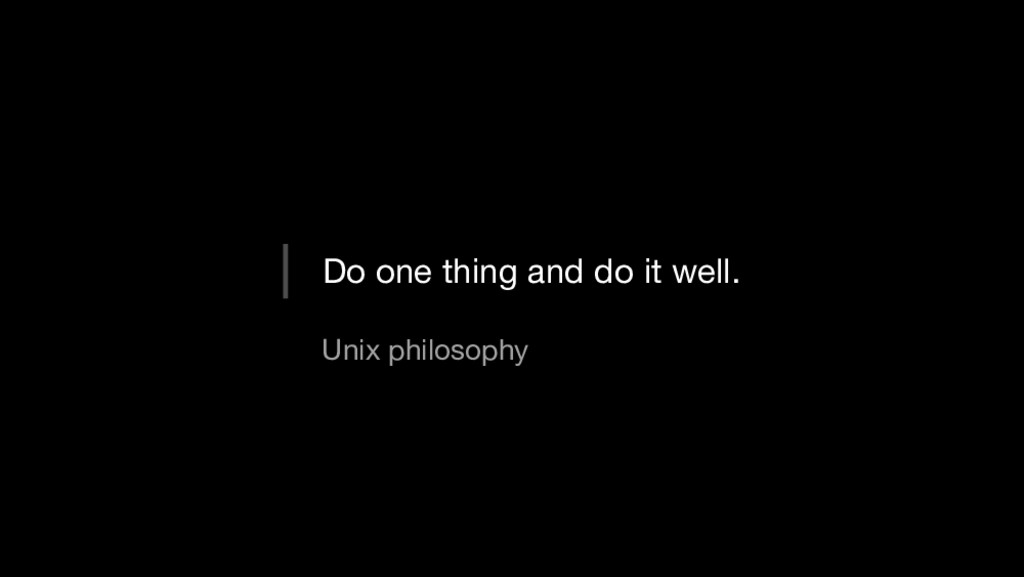 Do one thing and do it well. Unix philosophy