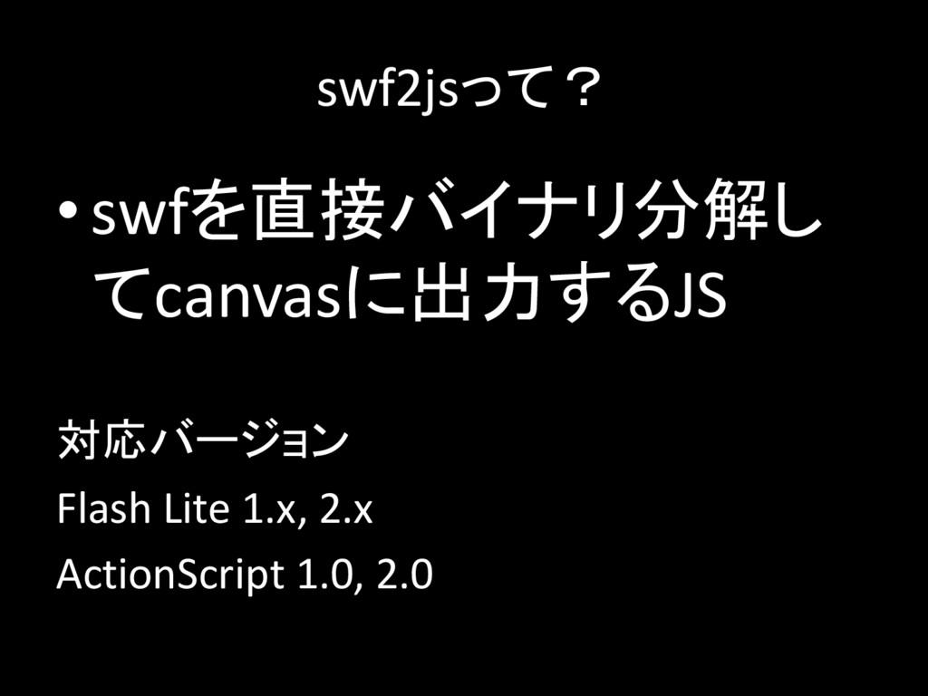 swf2jsって? •swfを直接バイナリ分解し てcanvasに出力するJS 対応バージョン...