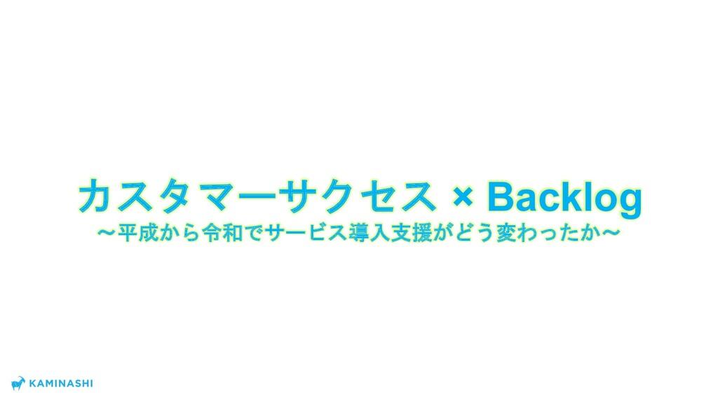 カスタマーサクセス × Backlog 〜平成から令和でサービス導入支援がどう変わったか〜