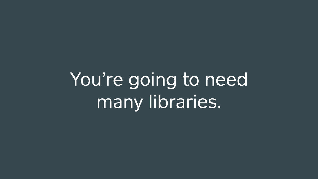 You're going to need many libraries.