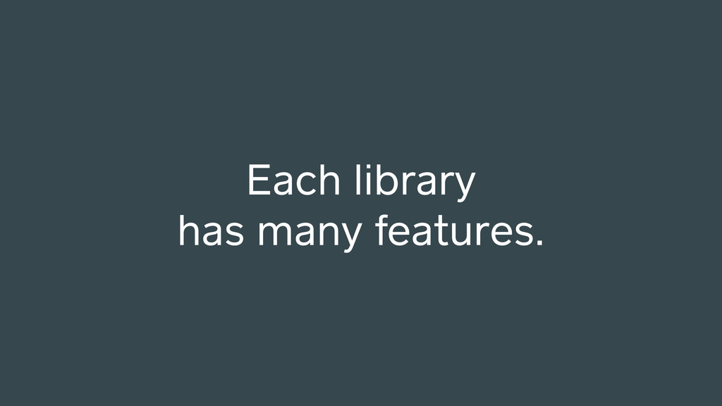 Each library has many features.