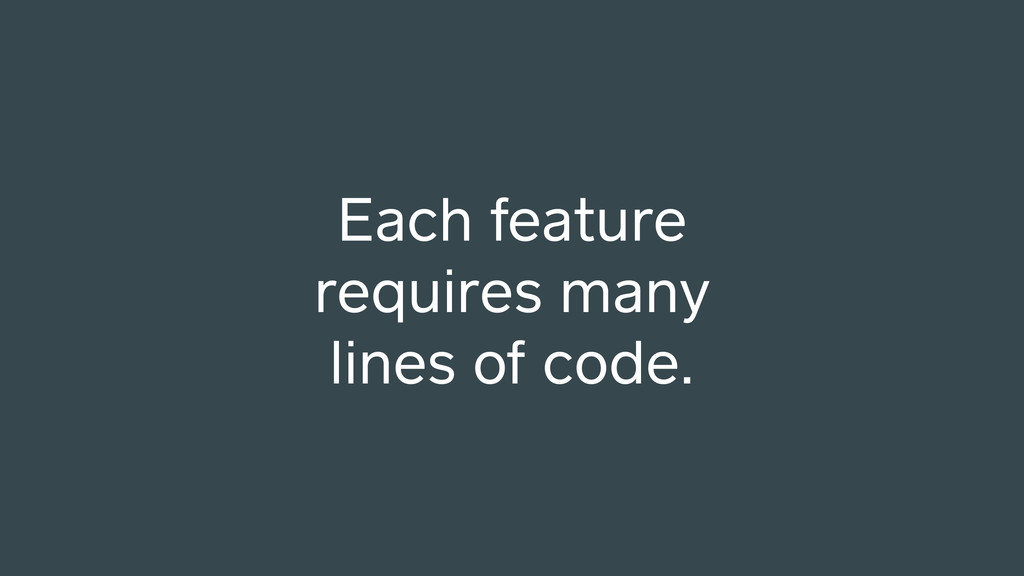 Each feature requires many lines of code.