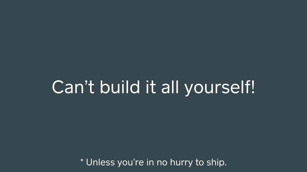 Can't build it all yourself! * Unless you're in...